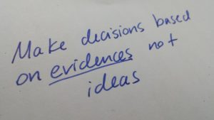 Make decisions based on evidences not ideas